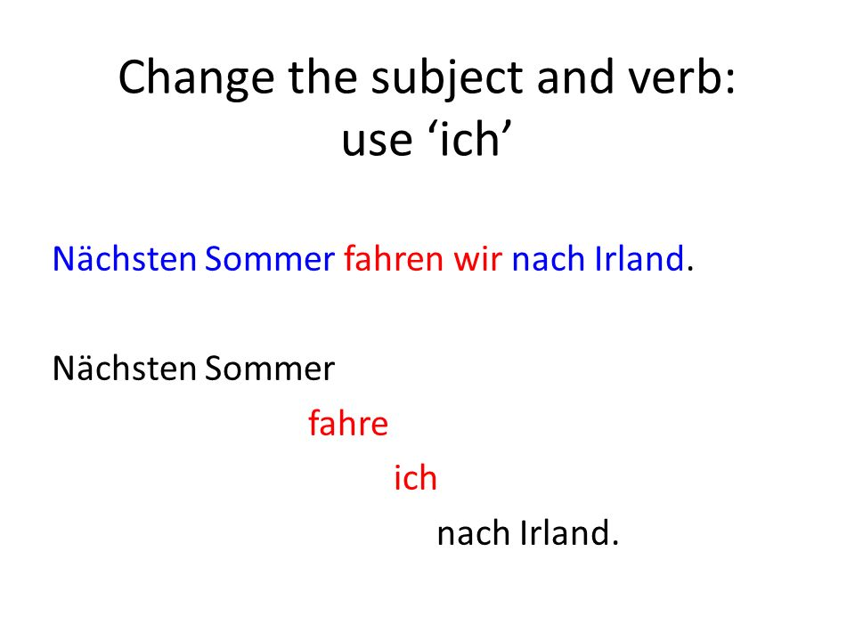 Change the subject and verb: use ich Nächsten Sommer fahren wir nach Irland.