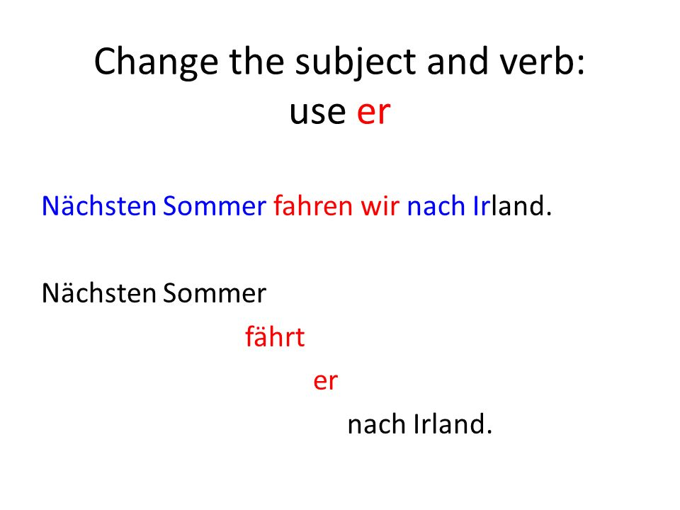 Change the subject and verb: use er Nächsten Sommer fahren wir nach Irland.