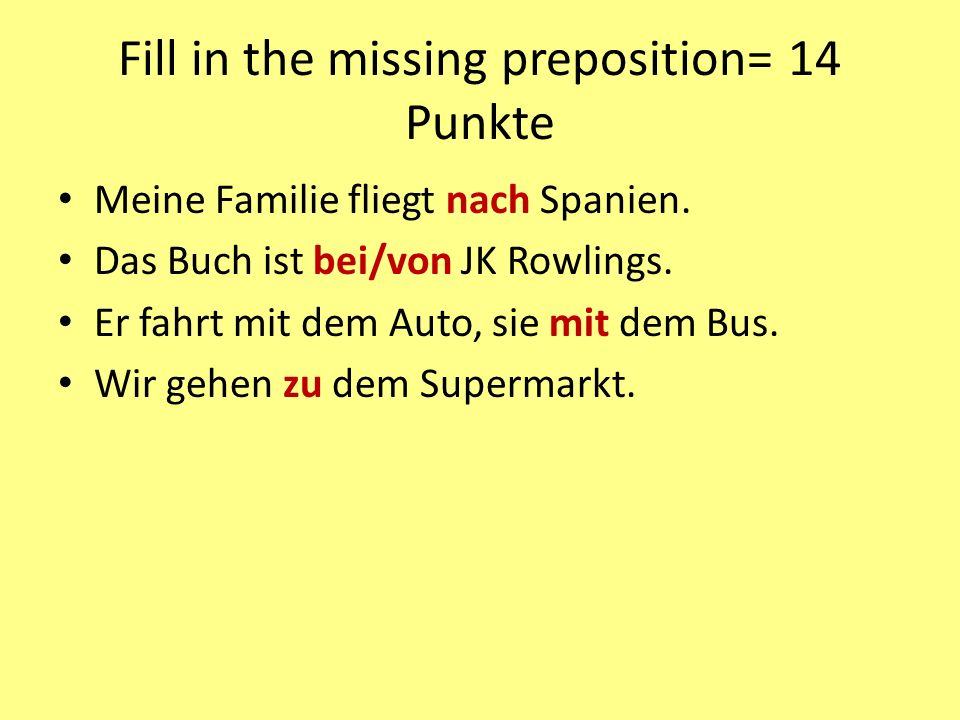 Fill in the missing preposition= 14 Punkte Meine Familie fliegt nach Spanien.