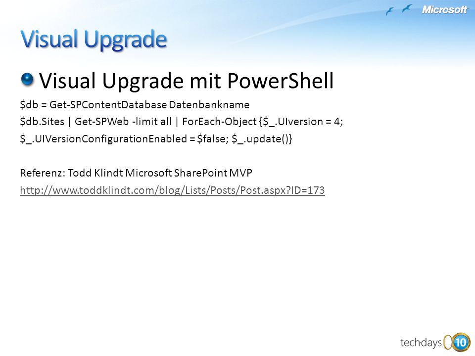 Visual Upgrade mit PowerShell $db = Get-SPContentDatabase Datenbankname $db.Sites | Get-SPWeb -limit all | ForEach-Object {$_.UIversion = 4; $_.UIVersionConfigurationEnabled = $false; $_.update()} Referenz: Todd Klindt Microsoft SharePoint MVP http://www.toddklindt.com/blog/Lists/Posts/Post.aspx ID=173