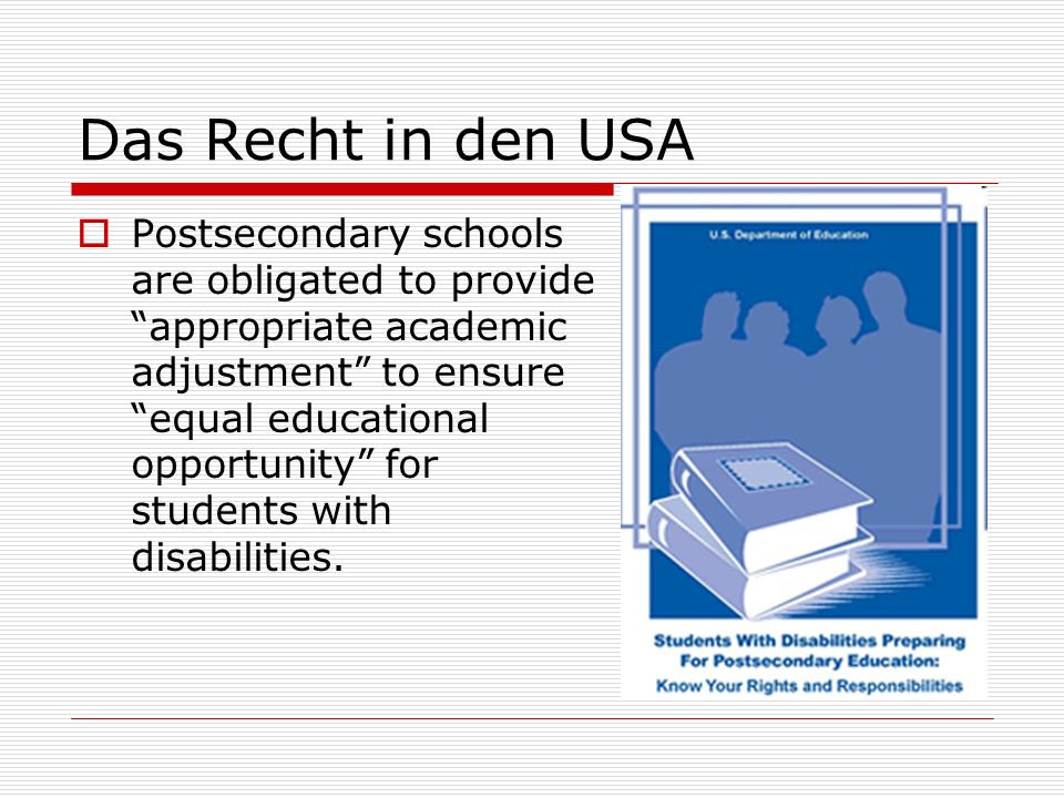 Das Recht in den USA Postsecondary schools are obligated to provide appropriate academic adjustment to ensure equal educational opportunity for students with disabilities.
