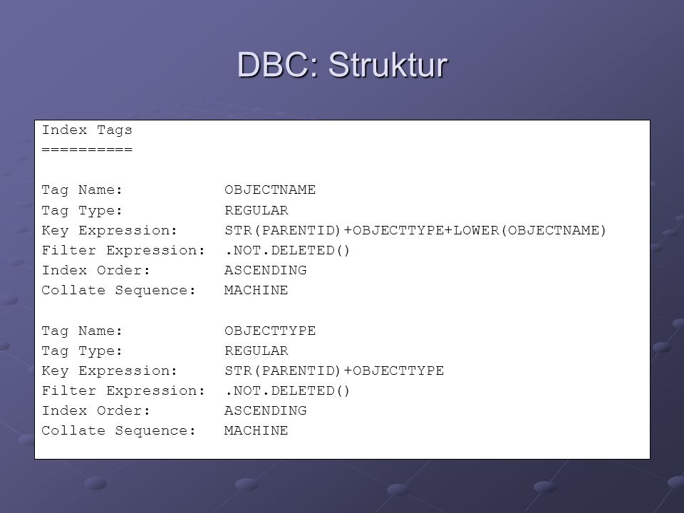 DBC: Struktur Index Tags ========== Tag Name: OBJECTNAME Tag Type: REGULAR Key Expression: STR(PARENTID)+OBJECTTYPE+LOWER(OBJECTNAME) Filter Expression:.NOT.DELETED() Index Order: ASCENDING Collate Sequence: MACHINE Tag Name: OBJECTTYPE Tag Type: REGULAR Key Expression: STR(PARENTID)+OBJECTTYPE Filter Expression:.NOT.DELETED() Index Order: ASCENDING Collate Sequence: MACHINE