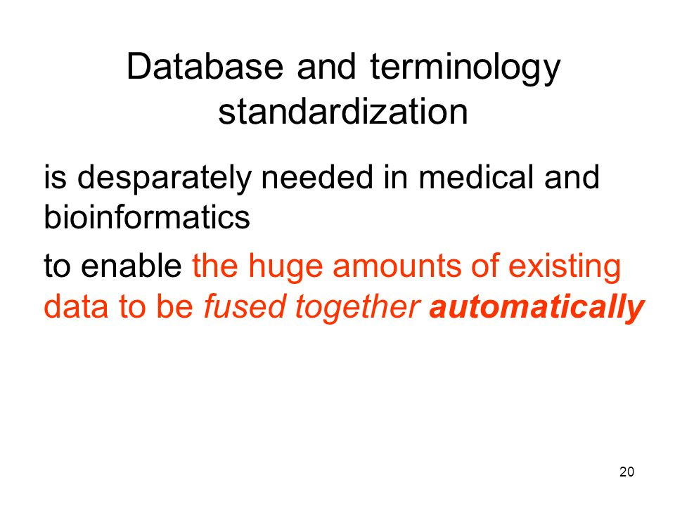 20 Database and terminology standardization is desparately needed in medical and bioinformatics to enable the huge amounts of existing data to be fused together automatically