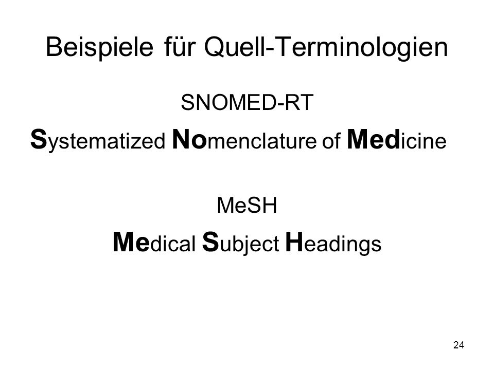 24 Beispiele für Quell-Terminologien SNOMED-RT S ystematized No menclature of Med icine MeSH Me dical S ubject H eadings