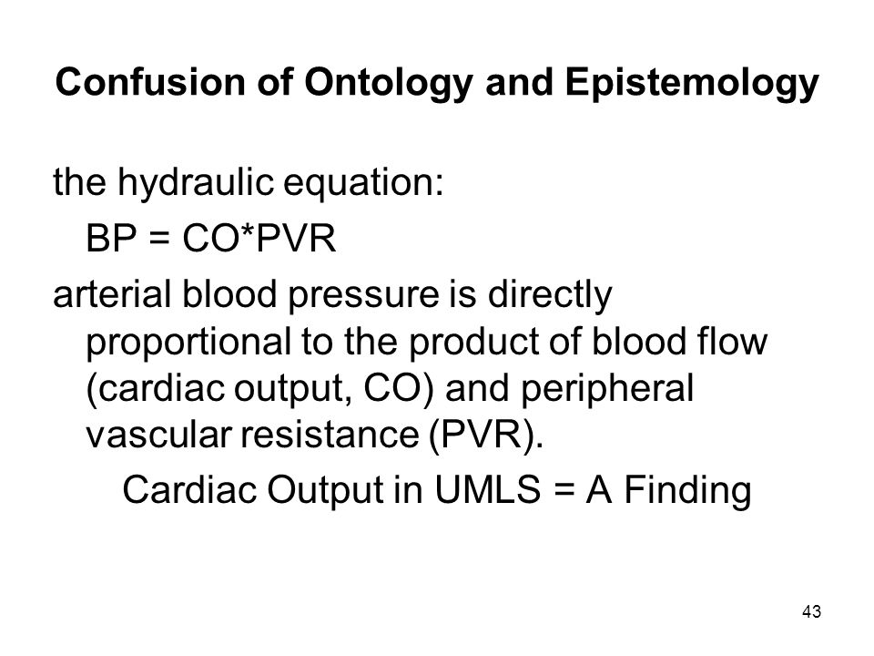 43 Confusion of Ontology and Epistemology the hydraulic equation: BP = CO*PVR arterial blood pressure is directly proportional to the product of blood flow (cardiac output, CO) and peripheral vascular resistance (PVR).