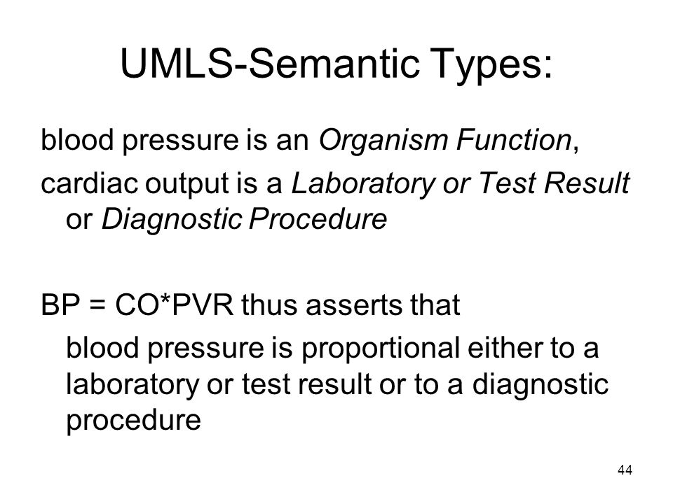 44 UMLS-Semantic Types: blood pressure is an Organism Function, cardiac output is a Laboratory or Test Result or Diagnostic Procedure BP = CO*PVR thus asserts that blood pressure is proportional either to a laboratory or test result or to a diagnostic procedure