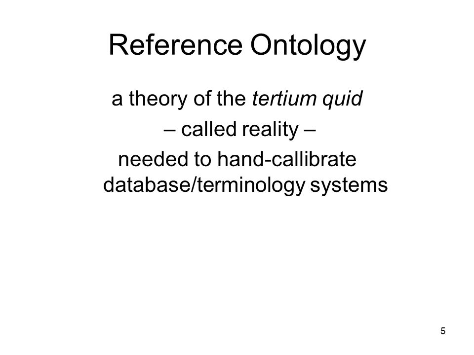 5 Reference Ontology a theory of the tertium quid – called reality – needed to hand-callibrate database/terminology systems