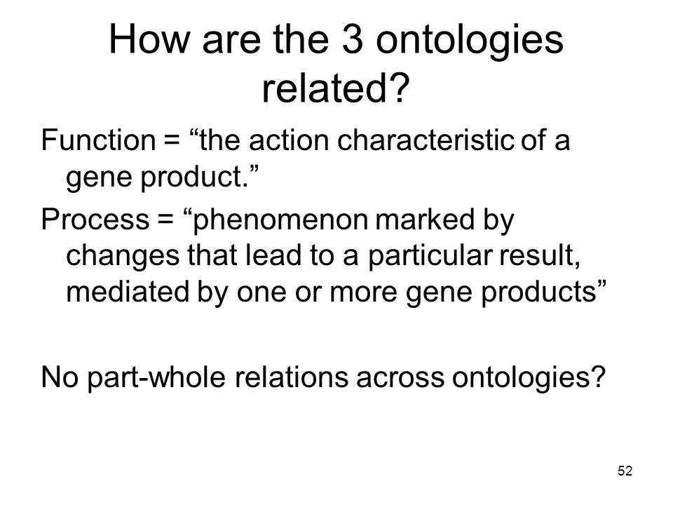 52 How are the 3 ontologies related. Function = the action characteristic of a gene product.