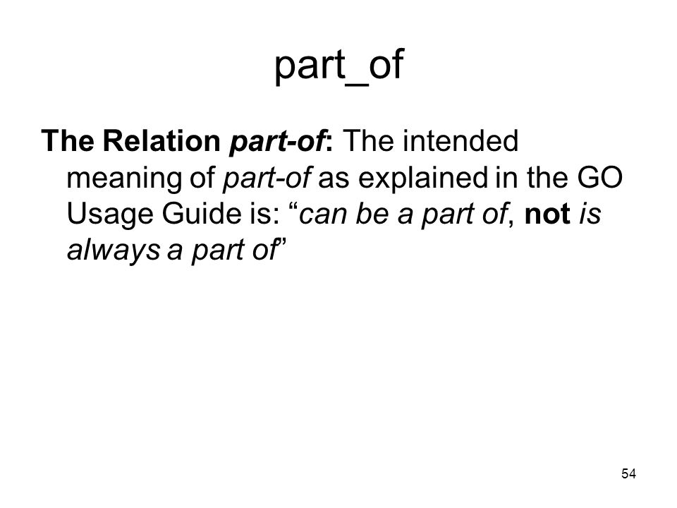 54 part_of The Relation part-of: The intended meaning of part-of as explained in the GO Usage Guide is: can be a part of, not is always a part of
