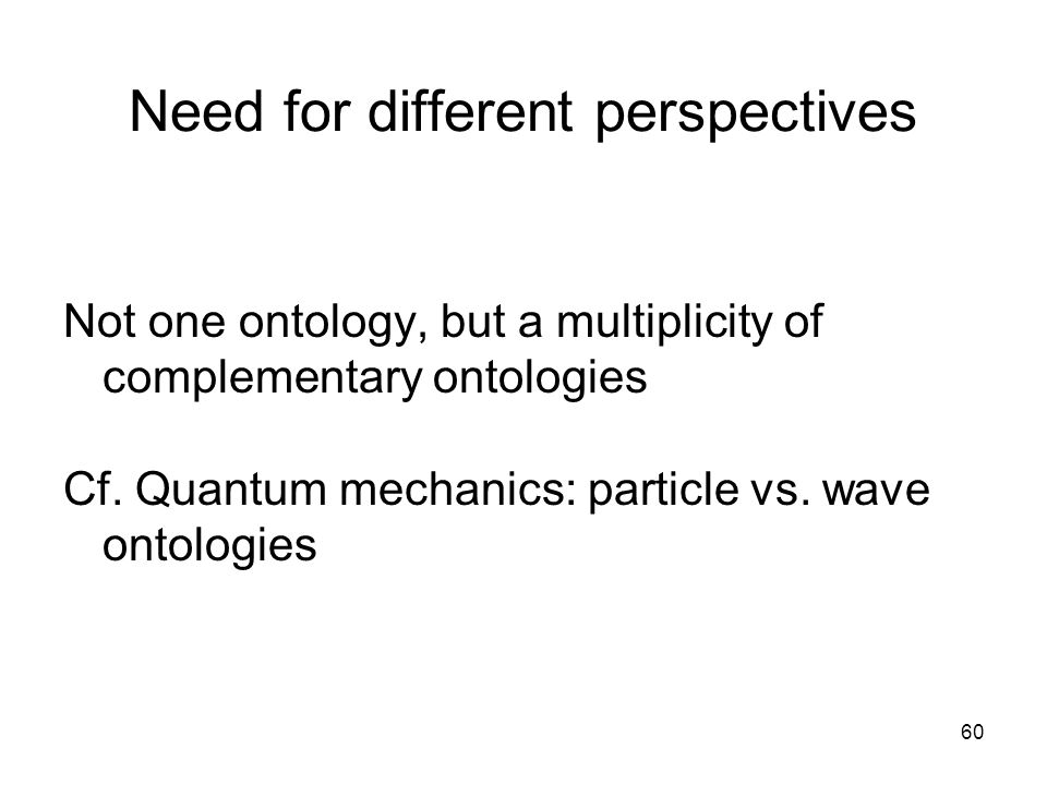 60 Need for different perspectives Not one ontology, but a multiplicity of complementary ontologies Cf.
