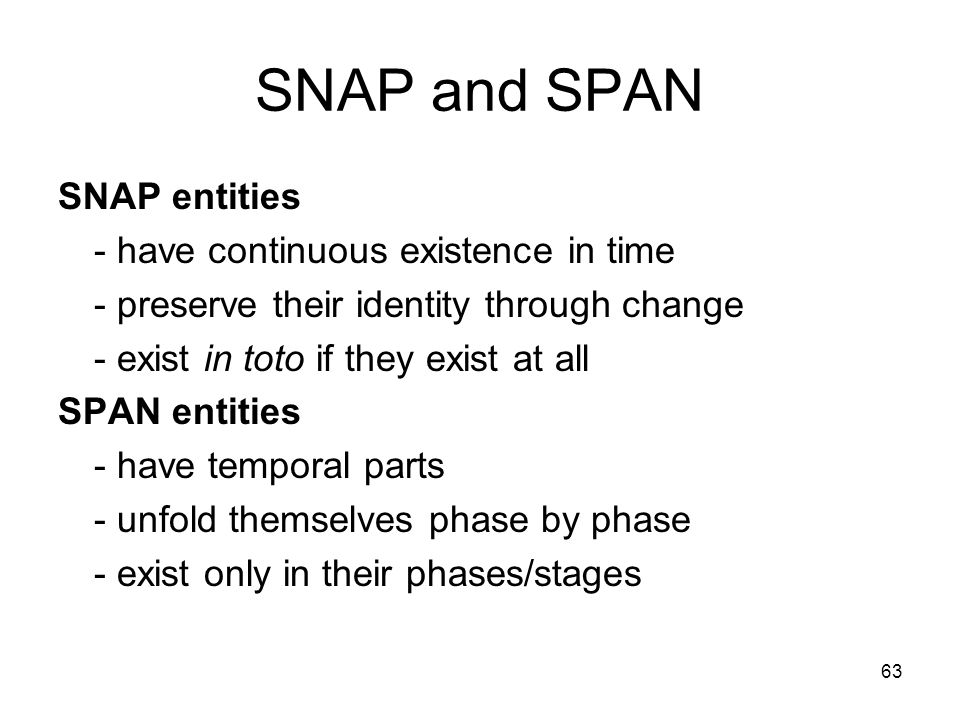 63 SNAP and SPAN SNAP entities - have continuous existence in time - preserve their identity through change - exist in toto if they exist at all SPAN entities - have temporal parts - unfold themselves phase by phase - exist only in their phases/stages