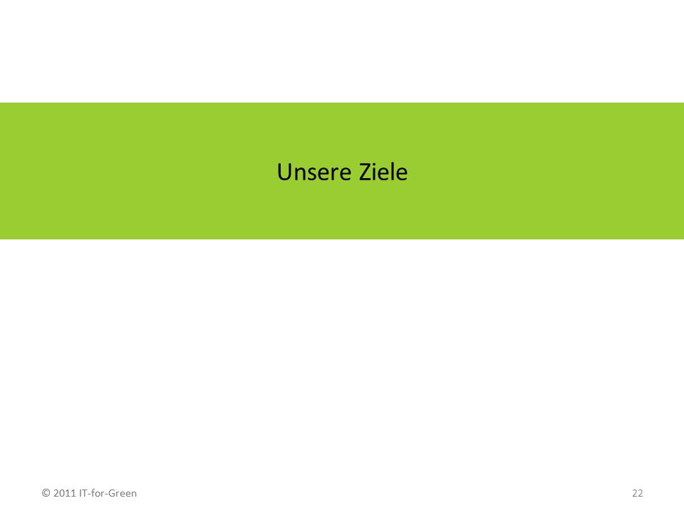 © 2011 IT-for-Green22© 2011 IT-for-Green Unsere Ziele
