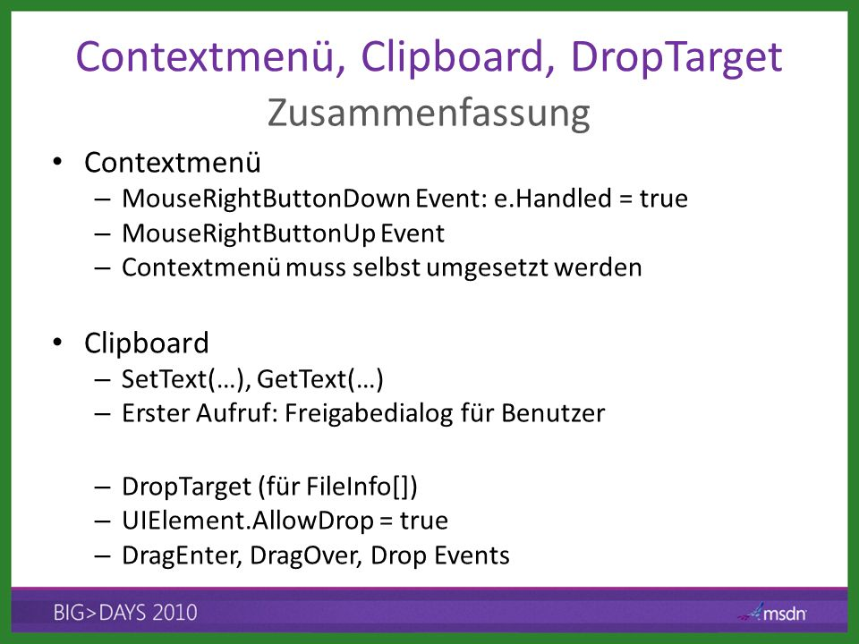 Contextmenü, Clipboard, DropTarget Contextmenü – MouseRightButtonDown Event: e.Handled = true – MouseRightButtonUp Event – Contextmenü muss selbst umgesetzt werden Clipboard – SetText(…), GetText(…) – Erster Aufruf: Freigabedialog für Benutzer – DropTarget (für FileInfo[]) – UIElement.AllowDrop = true – DragEnter, DragOver, Drop Events Zusammenfassung