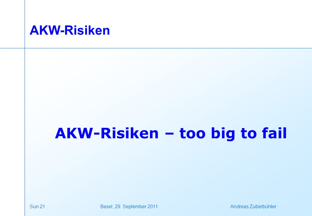 Sun 21 Basel, 29. September 2011 Andreas Zuberbühler AKW-Risiken AKW-Risiken – too big to fail