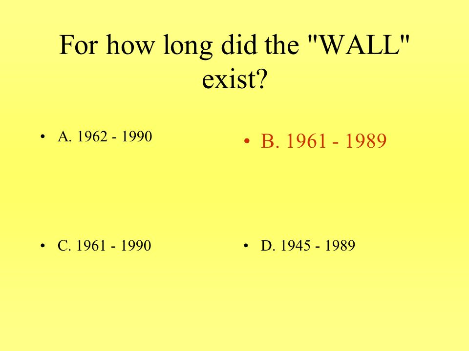 For how long did the WALL exist A. 1962 - 1990B. 1961 - 1989 C. 1961 - 1990D. 1945 - 1989