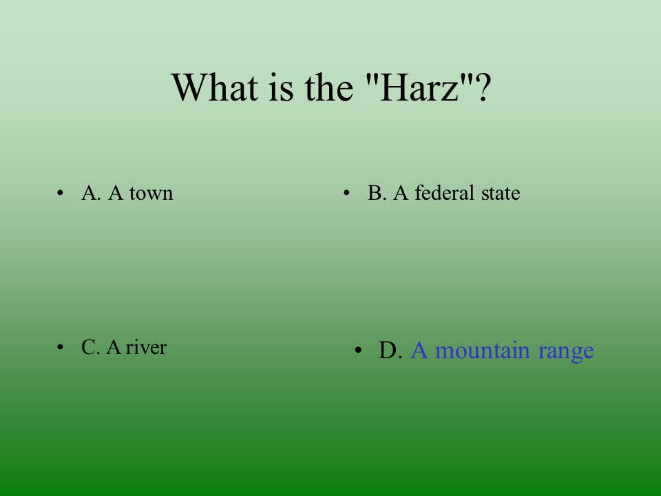 What is the Harz A. A townB. A federal state D. A mountain rangeC. A river