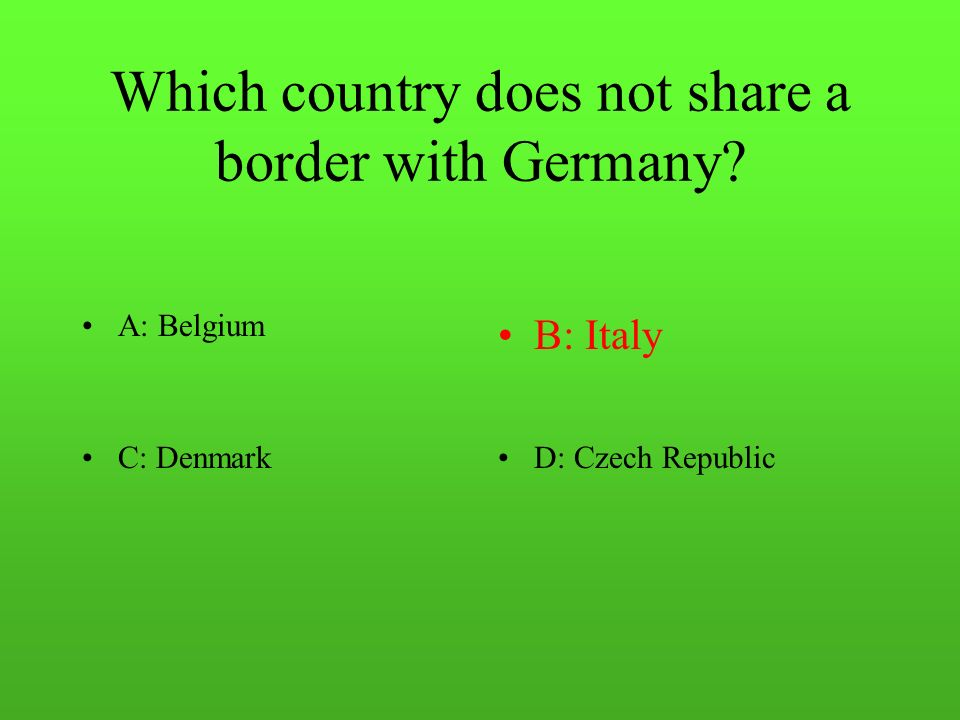 Which country does not share a border with Germany A: BelgiumB: Italy C: DenmarkD: Czech Republic