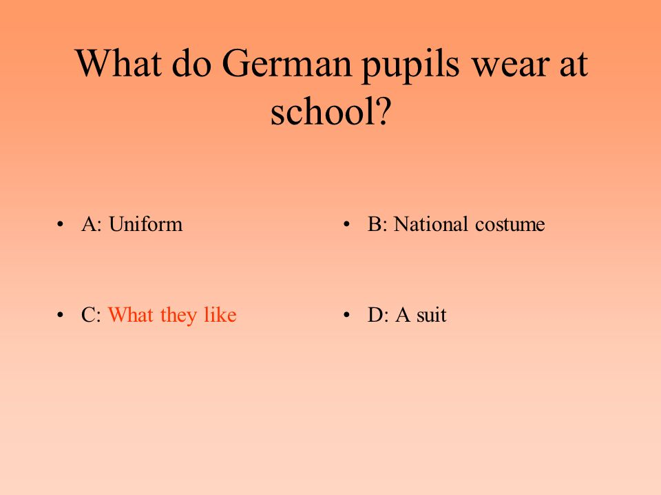 What do German pupils wear at school A: UniformB: National costume C: What they likeD: A suit