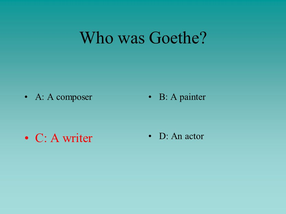 Who was Goethe A: A composerB: A painter C: A writerD: An actor