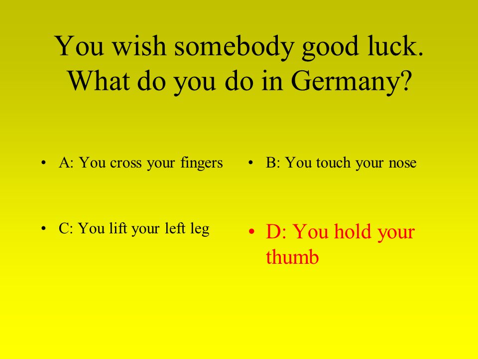 You wish somebody good luck. What do you do in Germany.