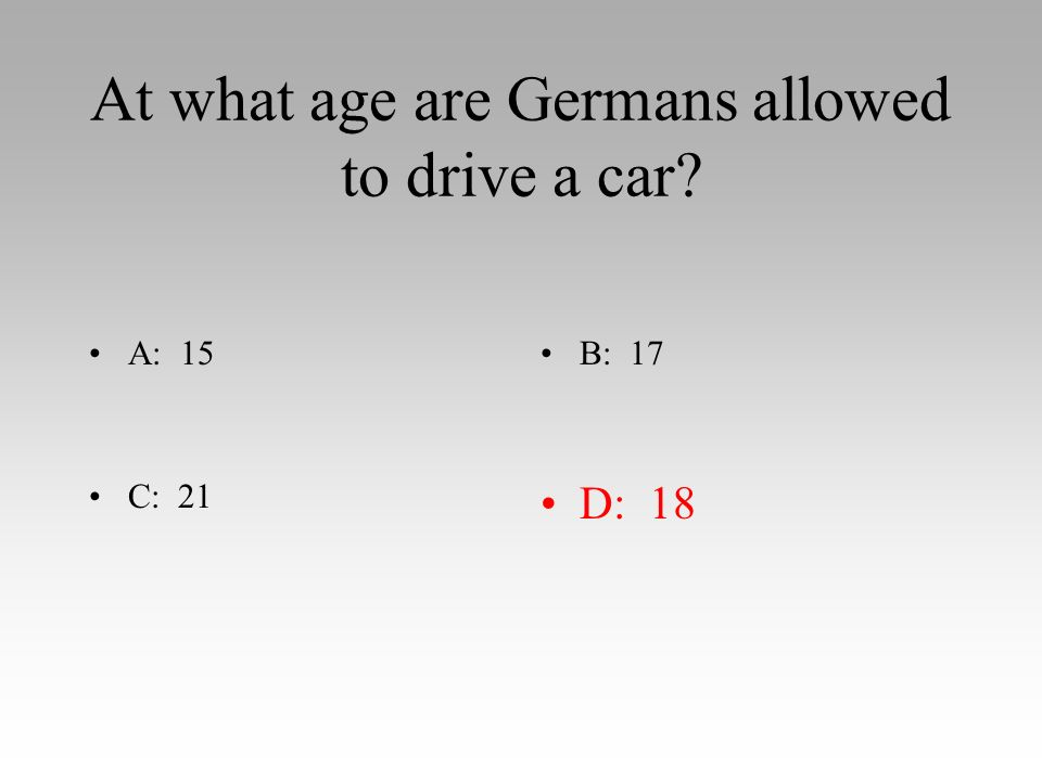 At what age are Germans allowed to drive a car A: 15B: 17 C: 21D: 18