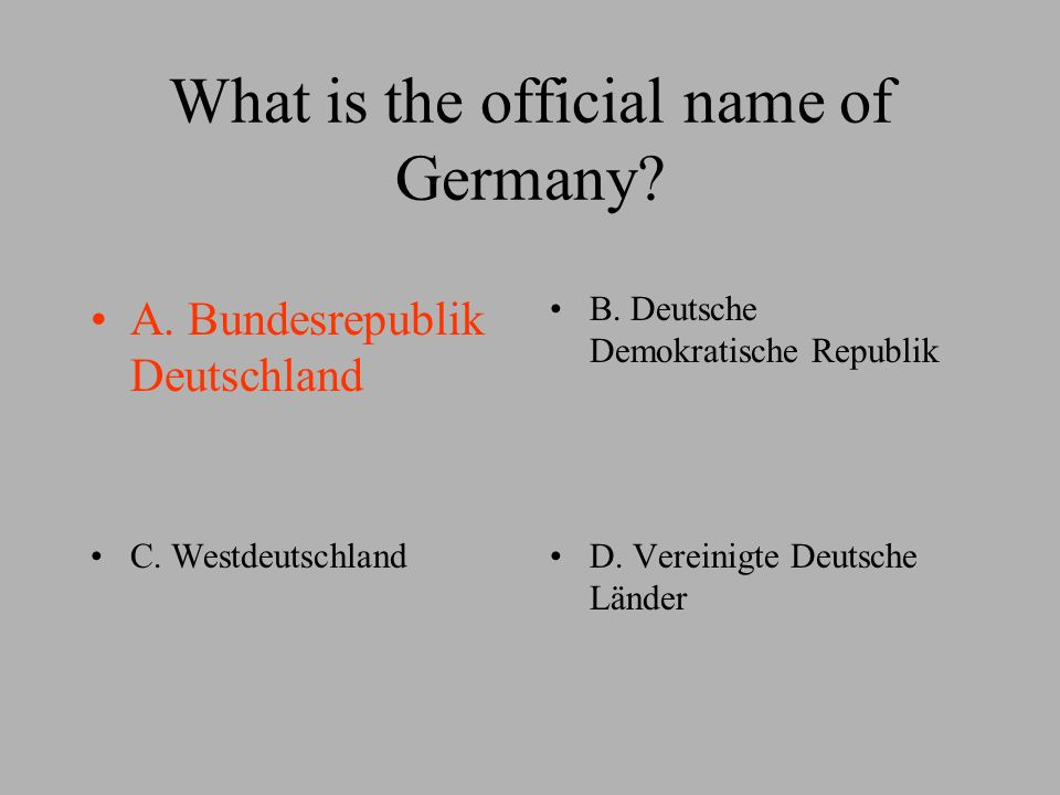 What is the official name of Germany. A. Bundesrepublik Deutschland B.