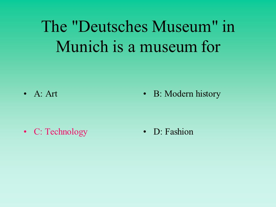 The Deutsches Museum in Munich is a museum for A: ArtB: Modern history C: TechnologyD: Fashion