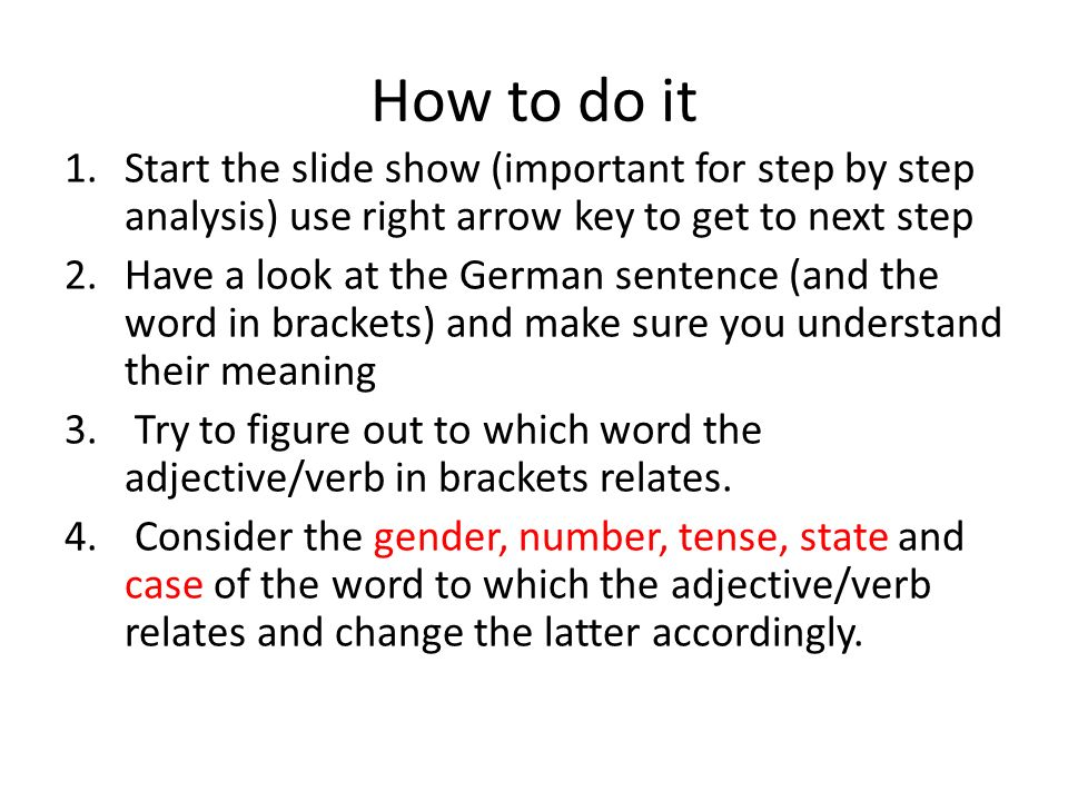 How to do it 1.Start the slide show (important for step by step analysis) use right arrow key to get to next step 2.Have a look at the German sentence (and the word in brackets) and make sure you understand their meaning 3.