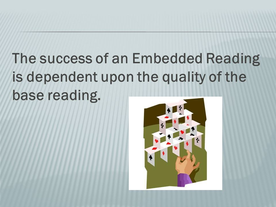 The success of an Embedded Reading is dependent upon the quality of the base reading.