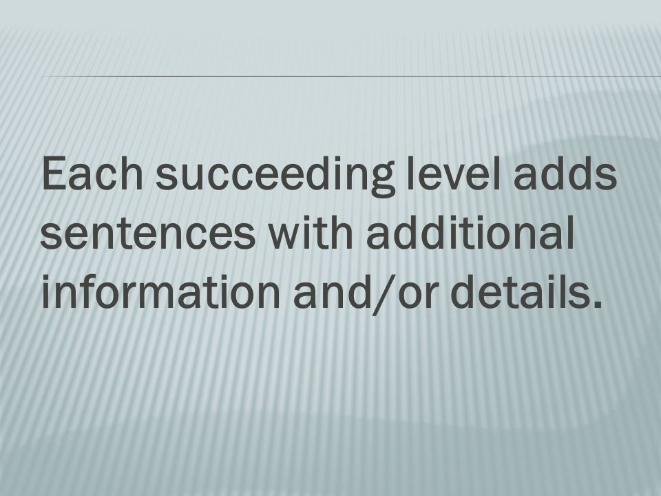 Each succeeding level adds sentences with additional information and/or details.