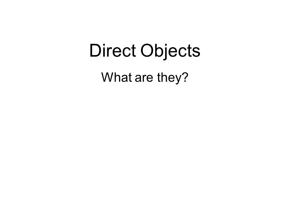 Direct Objects What are they