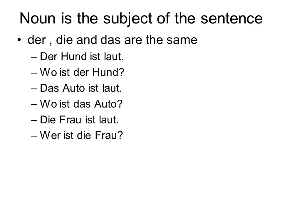 Noun is the subject of the sentence der, die and das are the same –Der Hund ist laut.