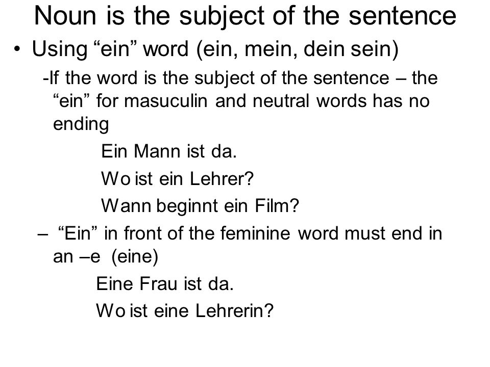 Noun is the subject of the sentence Using ein word (ein, mein, dein sein) -If the word is the subject of the sentence – the ein for masuculin and neutral words has no ending Ein Mann ist da.