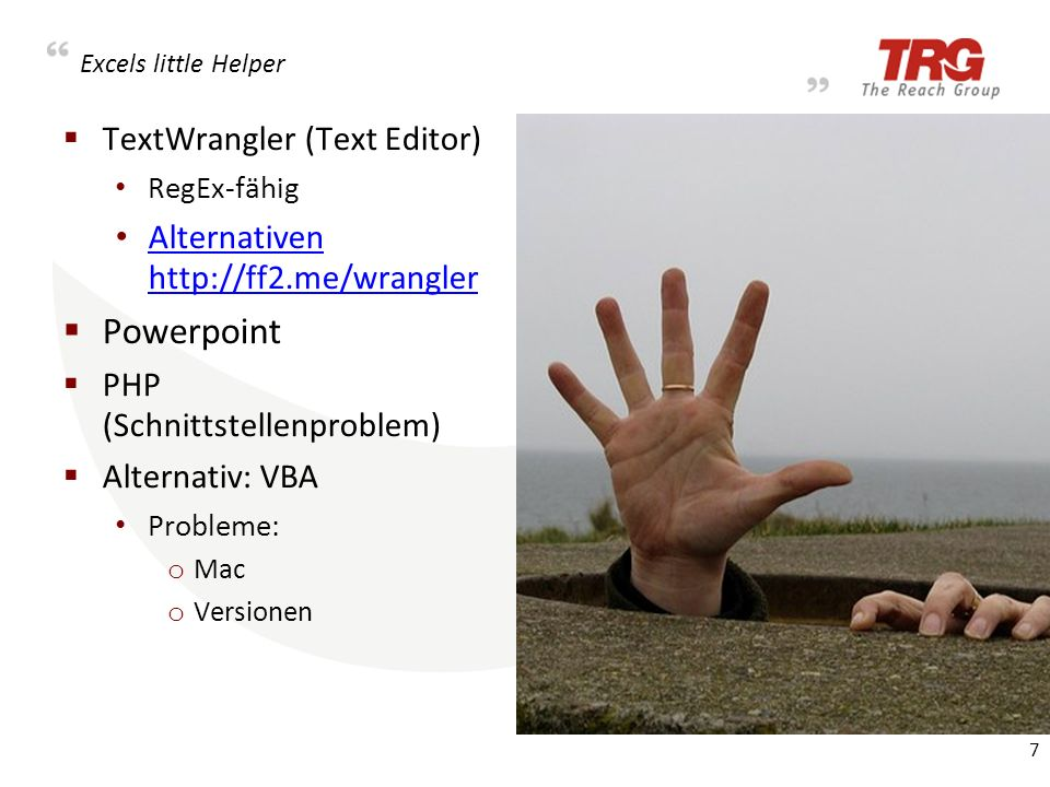 Excels little Helper TextWrangler (Text Editor) RegEx-fähig Alternativen http://ff2.me/wrangler Alternativen http://ff2.me/wrangler Powerpoint PHP (Schnittstellenproblem) Alternativ: VBA Probleme: o Mac o Versionen 7