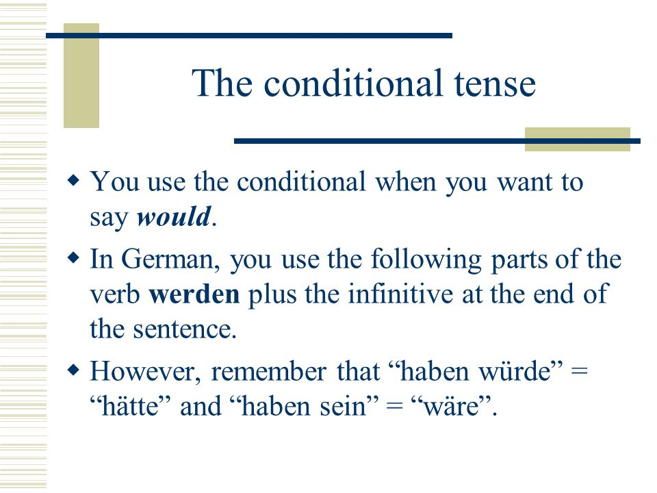 The conditional tense You use the conditional when you want to say would.