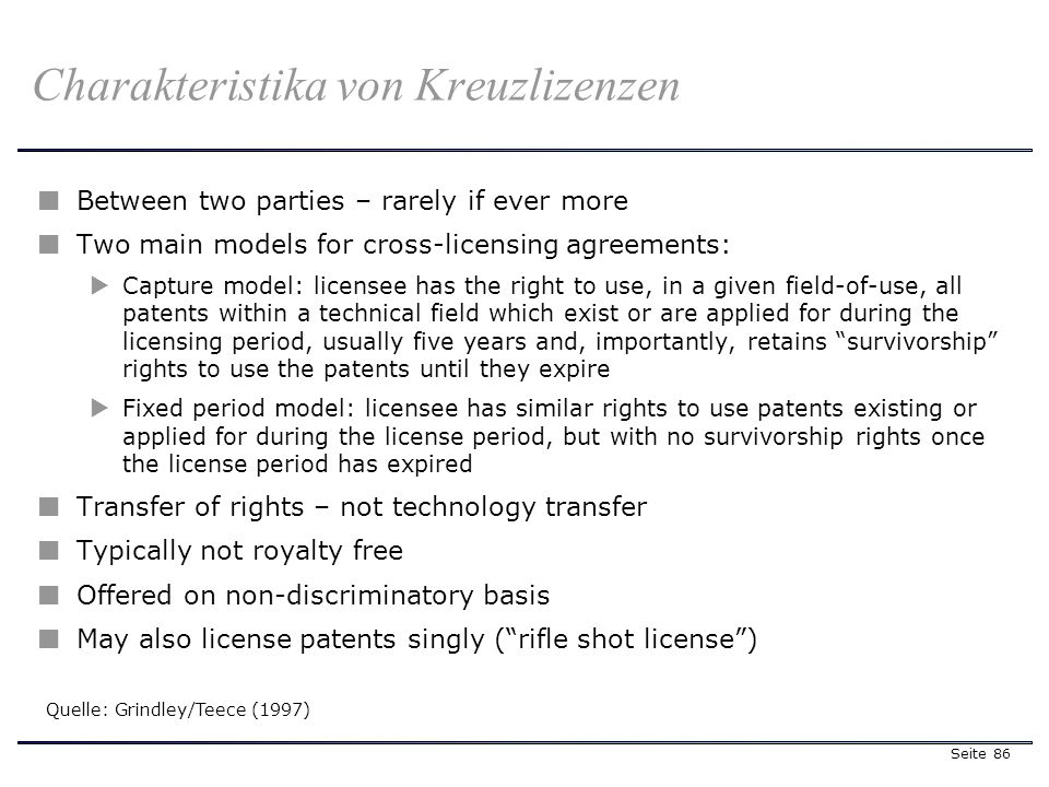 Seite 86 Charakteristika von Kreuzlizenzen Between two parties – rarely if ever more Two main models for cross-licensing agreements: Capture model: licensee has the right to use, in a given field-of-use, all patents within a technical field which exist or are applied for during the licensing period, usually five years and, importantly, retains survivorship rights to use the patents until they expire Fixed period model: licensee has similar rights to use patents existing or applied for during the license period, but with no survivorship rights once the license period has expired Transfer of rights – not technology transfer Typically not royalty free Offered on non-discriminatory basis May also license patents singly (rifle shot license) Quelle: Grindley/Teece (1997)