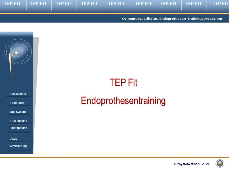 TEP FIT Computergestütztes Endoprothesen Trainingsprogramm © PhysioNetzwerk 2009 Programm Therapeuten Ärzte Philosophie Das System Das Training Versicherung TEP Fit Endoprothesentraining