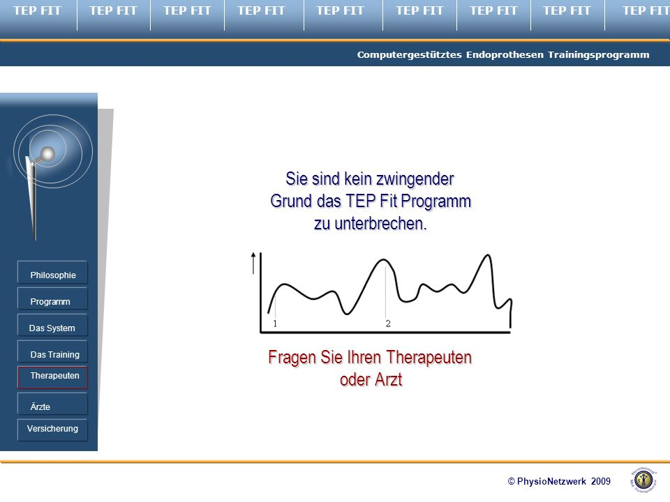 TEP FIT Computergestütztes Endoprothesen Trainingsprogramm © PhysioNetzwerk 2009 Programm Therapeuten Ärzte Philosophie Das System Das Training Versicherung Sie sind kein zwingender Grund das TEP Fit Programm zu unterbrechen.