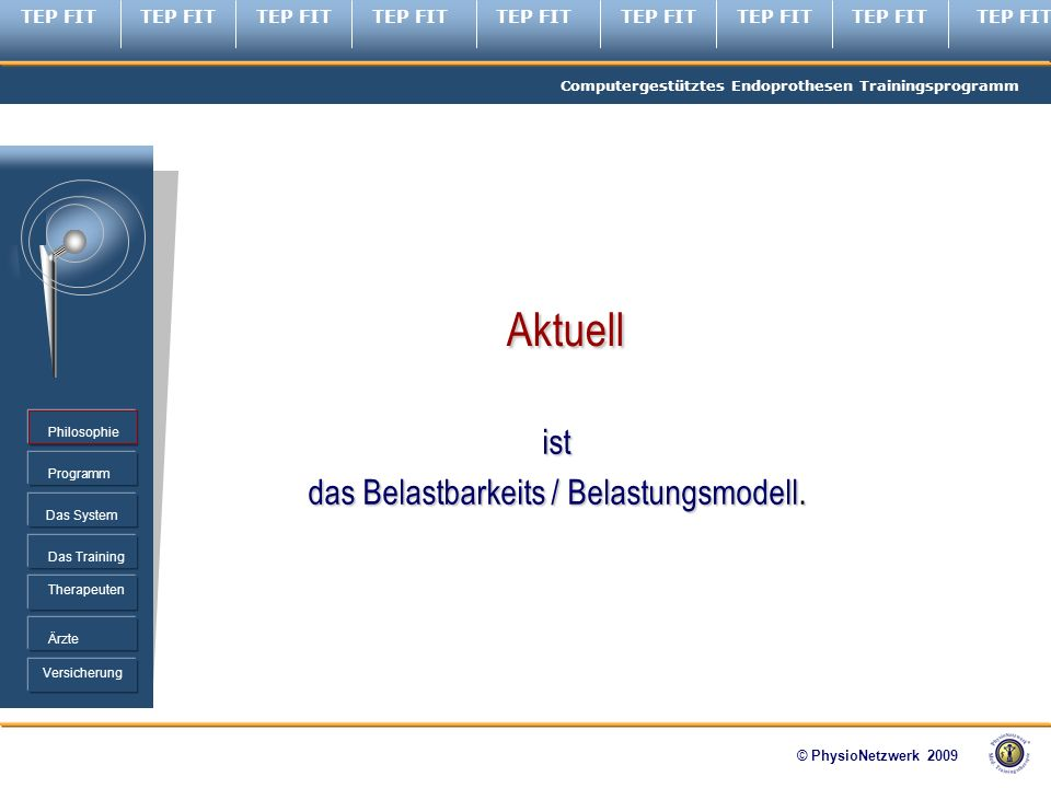 TEP FIT Computergestütztes Endoprothesen Trainingsprogramm © PhysioNetzwerk 2009 Programm Therapeuten Ärzte Philosophie Das System Das Training Versicherung ist das Belastbarkeits / Belastungsmodell.