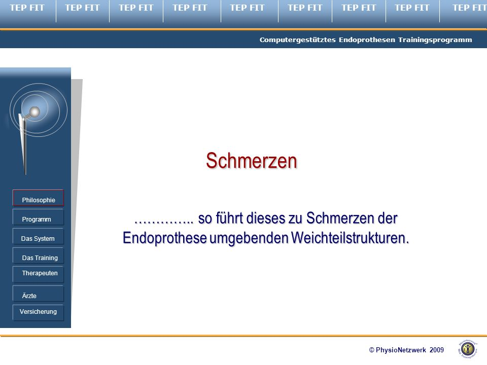TEP FIT Computergestütztes Endoprothesen Trainingsprogramm © PhysioNetzwerk 2009 Programm Therapeuten Ärzte Philosophie Das System Das Training Versicherung …………..
