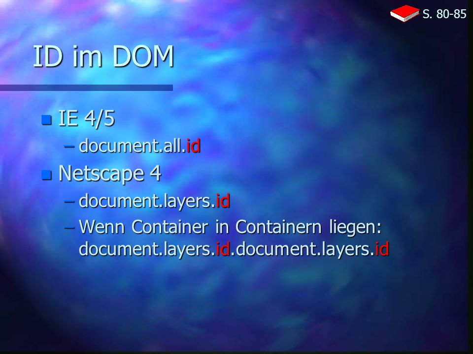 ID im DOM n IE 4/5 –document.all.id n Netscape 4 –document.layers.id –Wenn Container in Containern liegen: document.layers.id.document.layers.id S.