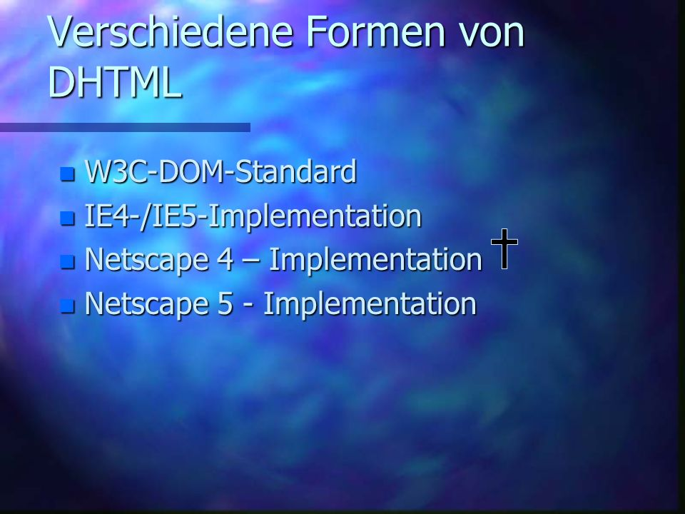 Verschiedene Formen von DHTML n W3C-DOM-Standard n IE4-/IE5-Implementation n Netscape 4 – Implementation n Netscape 5 - Implementation