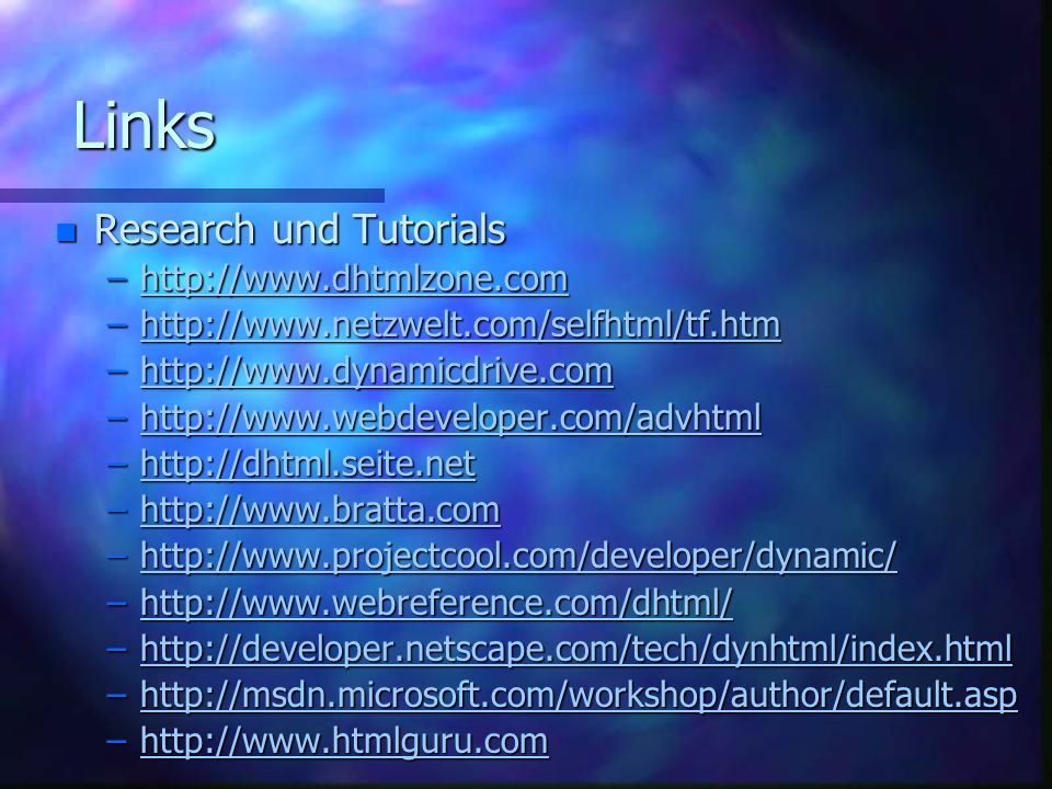 Links n Research und Tutorials –http://www.dhtmlzone.com http://www.dhtmlzone.com –http://www.netzwelt.com/selfhtml/tf.htm http://www.netzwelt.com/selfhtml/tf.htm –http://www.dynamicdrive.com http://www.dynamicdrive.com –http://www.webdeveloper.com/advhtml http://www.webdeveloper.com/advhtml –http://dhtml.seite.net http://dhtml.seite.net –http://www.bratta.com http://www.bratta.com –http://www.projectcool.com/developer/dynamic/ http://www.projectcool.com/developer/dynamic/ –http://www.webreference.com/dhtml/ http://www.webreference.com/dhtml/ –http://developer.netscape.com/tech/dynhtml/index.html http://developer.netscape.com/tech/dynhtml/index.html –http://msdn.microsoft.com/workshop/author/default.asp http://msdn.microsoft.com/workshop/author/default.asp –http://www.htmlguru.com http://www.htmlguru.com
