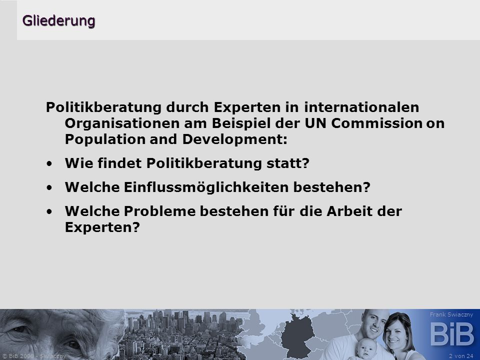 © BiB 2008 - Swiaczny Frank Swiaczny 2 von 24Gliederung Politikberatung durch Experten in internationalen Organisationen am Beispiel der UN Commission on Population and Development: Wie findet Politikberatung statt.