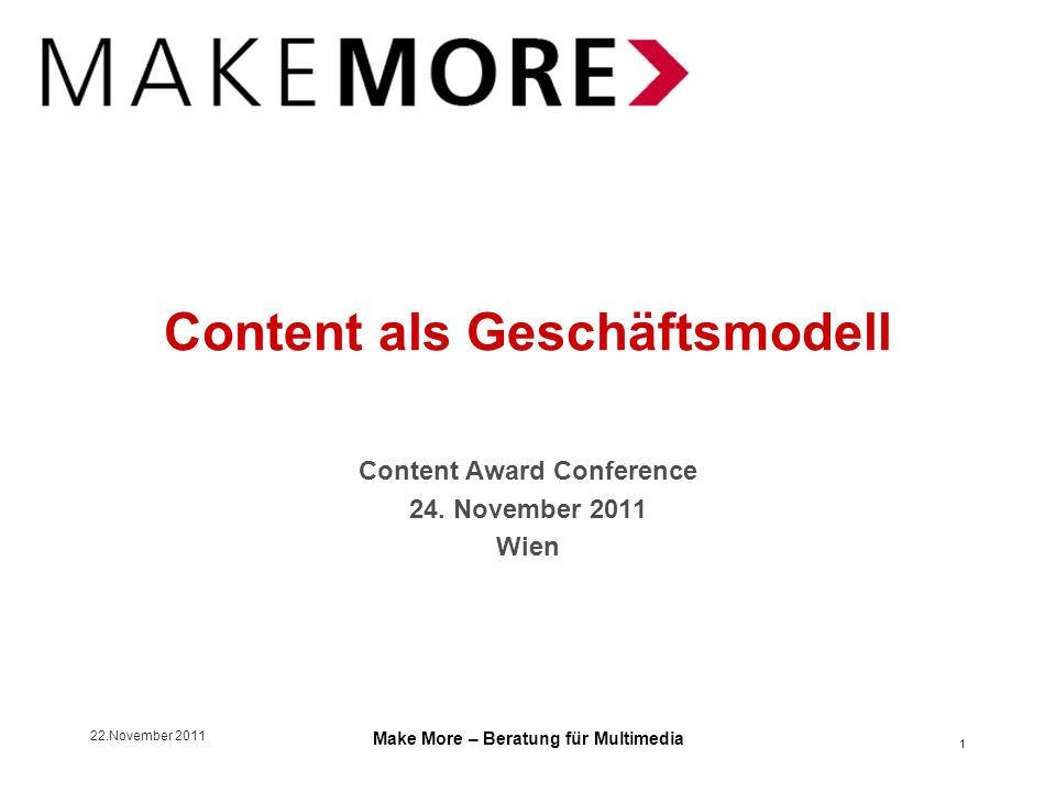22.November 2011 Make More – Beratung für Multimedia Content als Geschäftsmodell Content Award Conference 24.