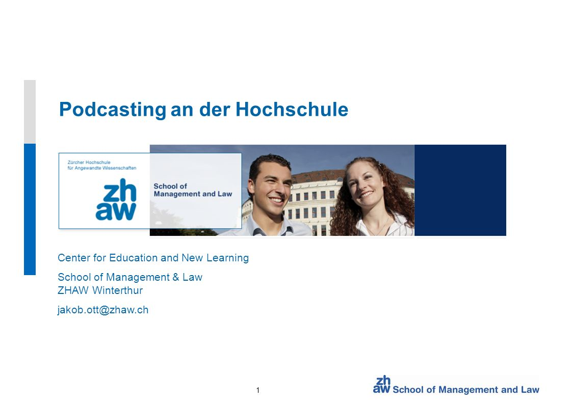 1 Center for Education and New Learning School of Management & Law ZHAW Winterthur jakob.ott@zhaw.ch Podcasting an der Hochschule