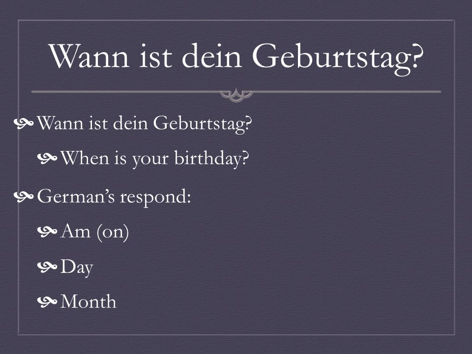 Wann ist dein Geburtstag When is your birthday Germans respond: Am (on) Day Month