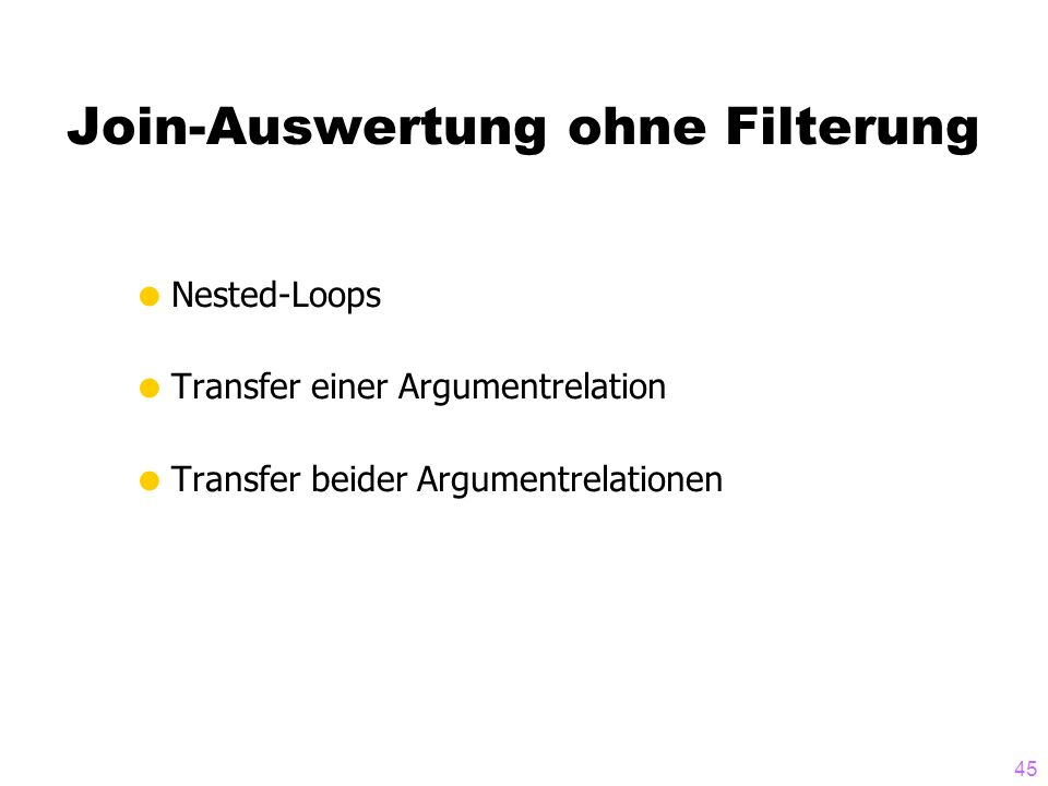 45 Join-Auswertung ohne Filterung Nested-Loops Transfer einer Argumentrelation Transfer beider Argumentrelationen