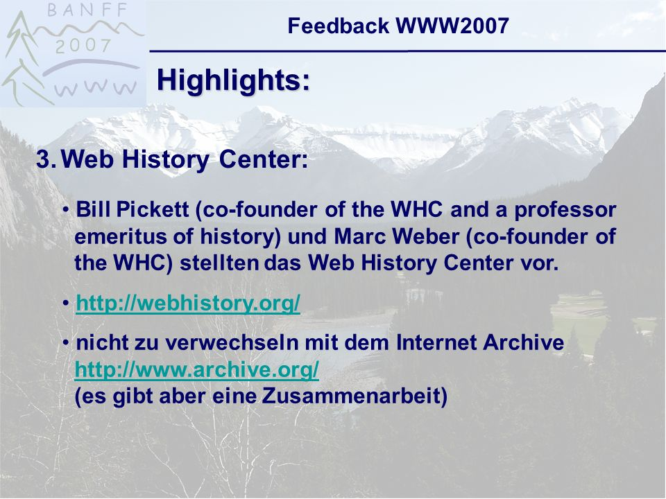 6-Sep-2007reto ambühler20 Feedback WWW2007 Highlights: 3.Web History Center: Bill Pickett (co-founder of the WHC and a professor emeritus of history) und Marc Weber (co-founder of the WHC) stellten das Web History Center vor.