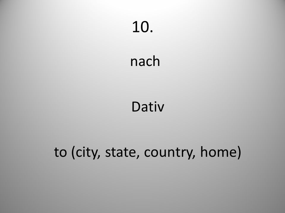 10. nach Dativ to (city, state, country, home)